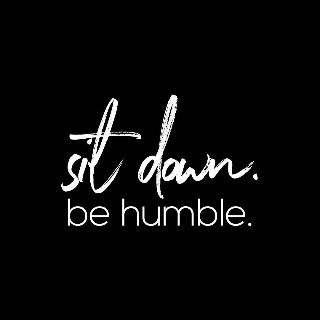Sit down be humble