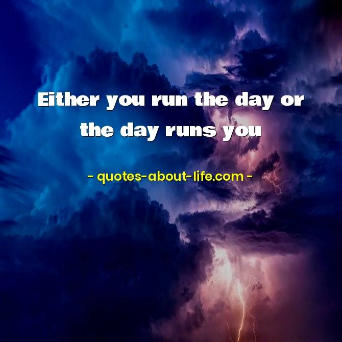 Either you run the day or the day runs you | Famous Quotes by Jim Rohn