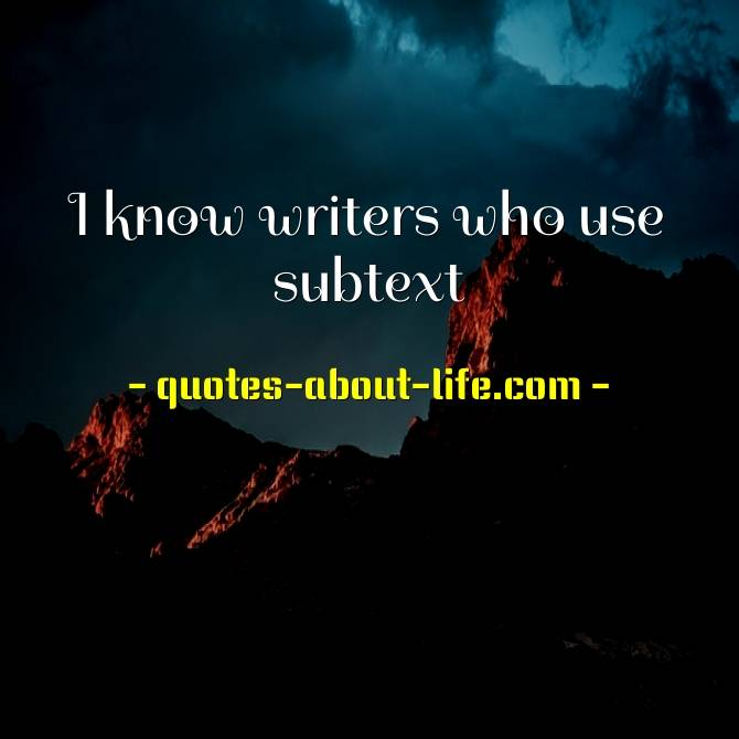 I know writers who use subtext