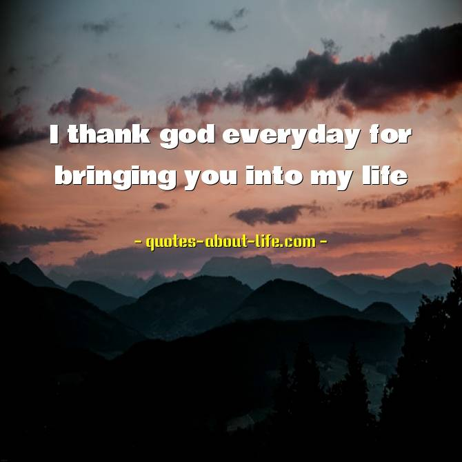 I thank God everyday for bringing you into my life | Best Love Quotes