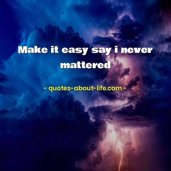 Make it easy say I never mattered