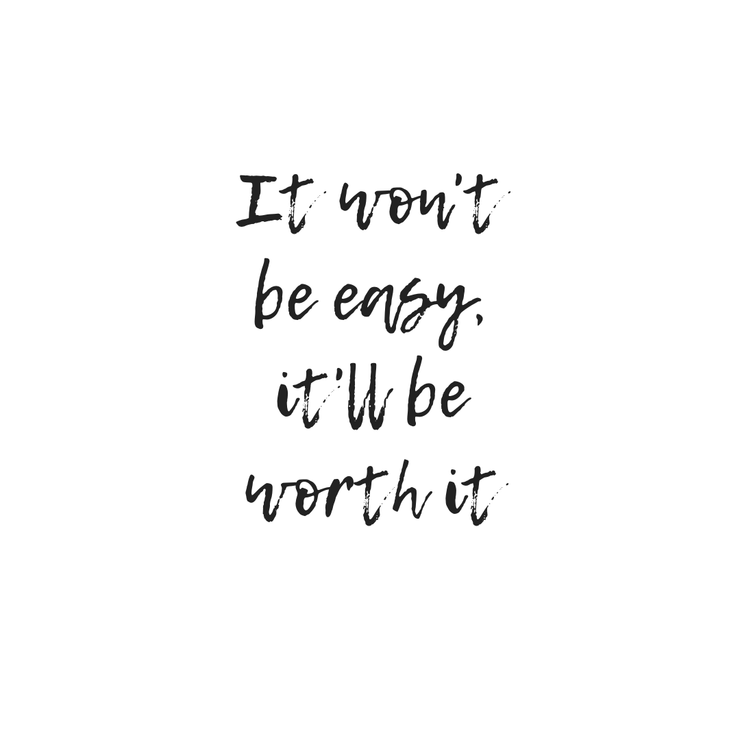 I won't be easy but it will be worth it