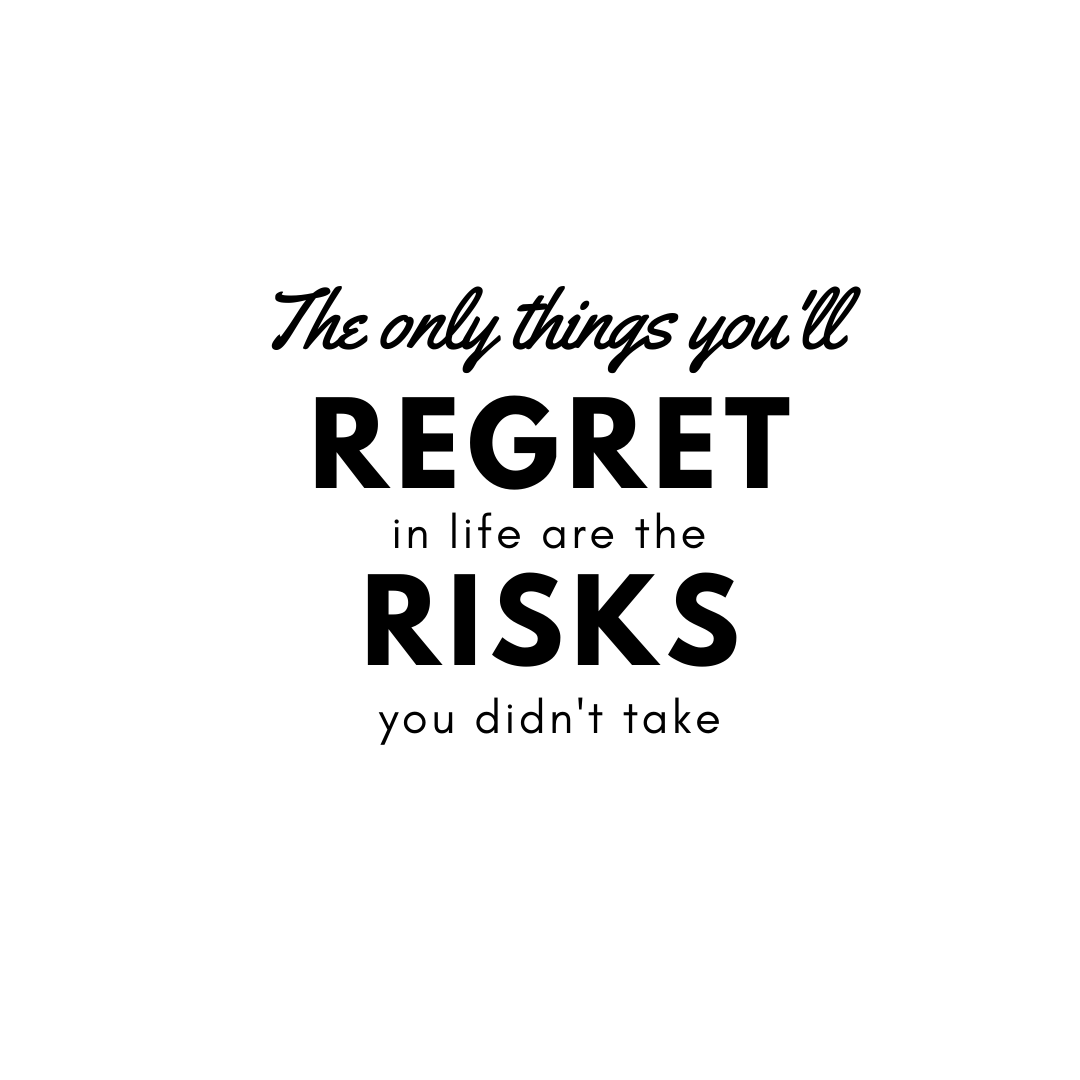 The only thing you will regret in life is the risk you didn't take
