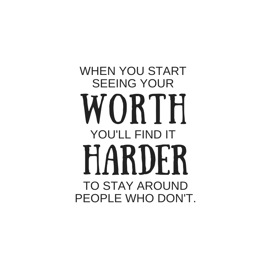When you start seeing your worth, it's harder to stay around people who don'