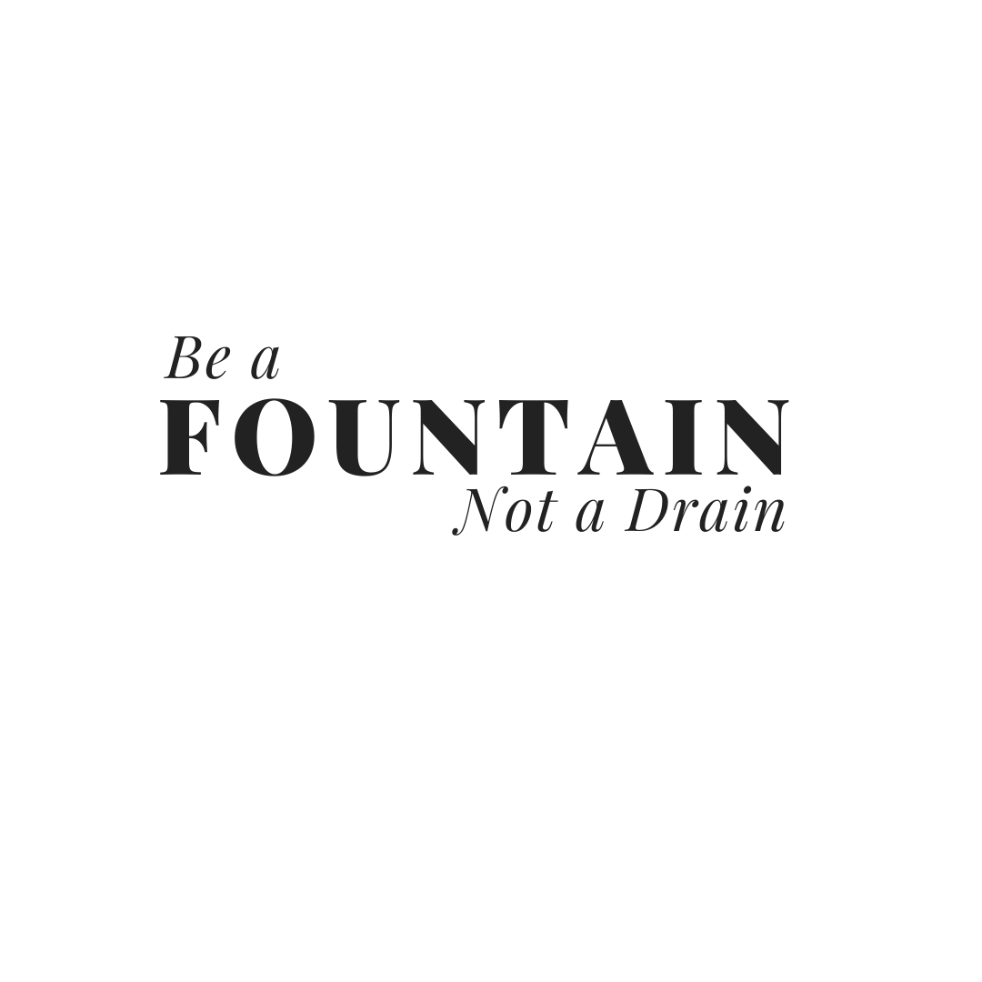Be the Fountain not a drain