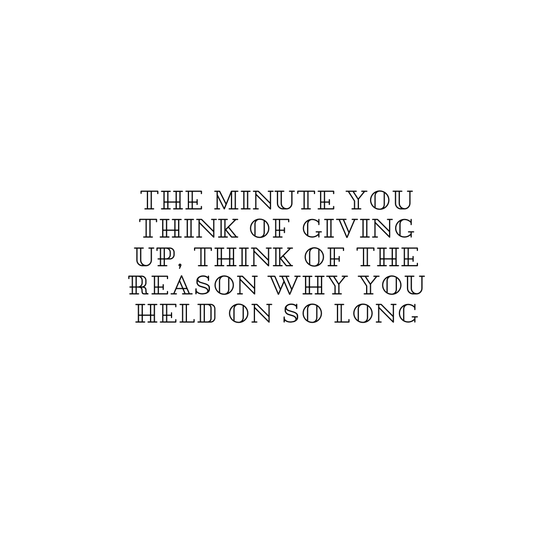 The minute you think of giving up, think of the reason why you held on for so long