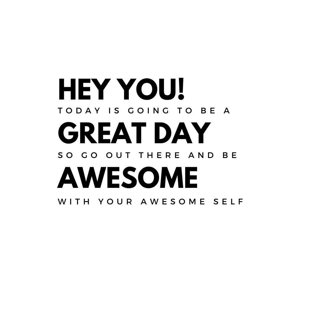 Hey you! Today is going to be a great day so go out there and be awesome with your awesome self