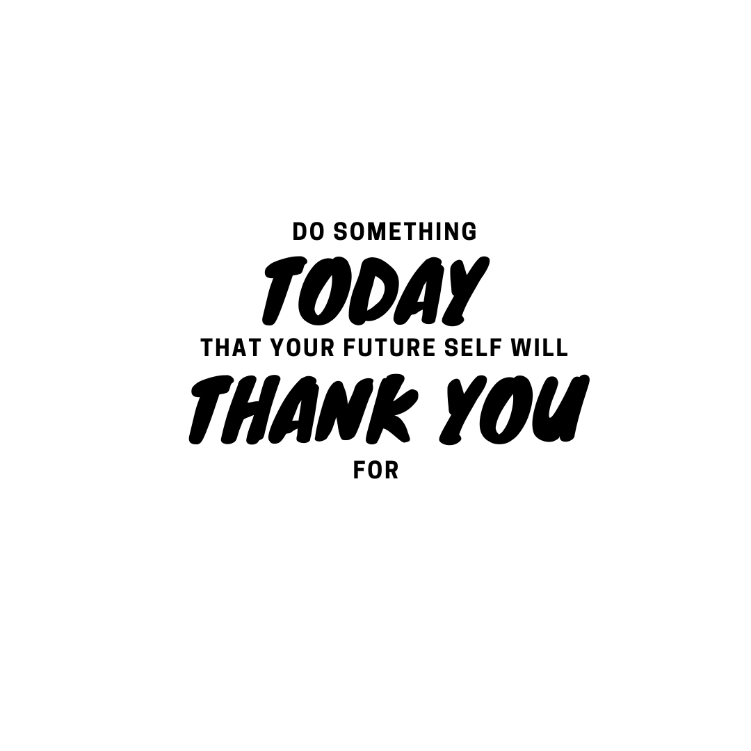 Do something todaythat your future self will thank you for
