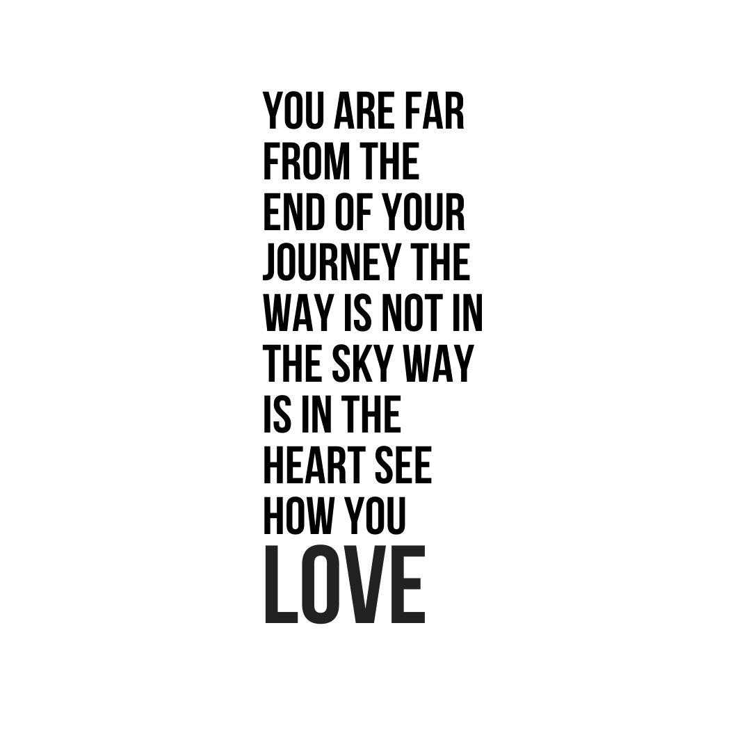 You are far from the end of your journey the way is not in the sky way is in the heart see how you