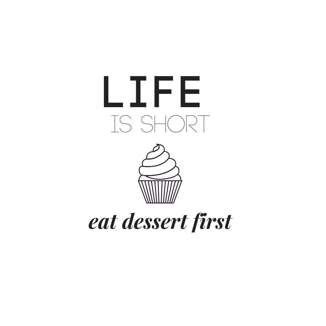 Life is Short Eat Desert First