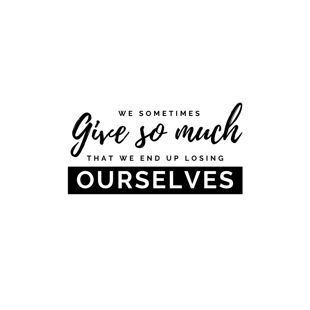 We sometimes give so much that we end up losing ourselves