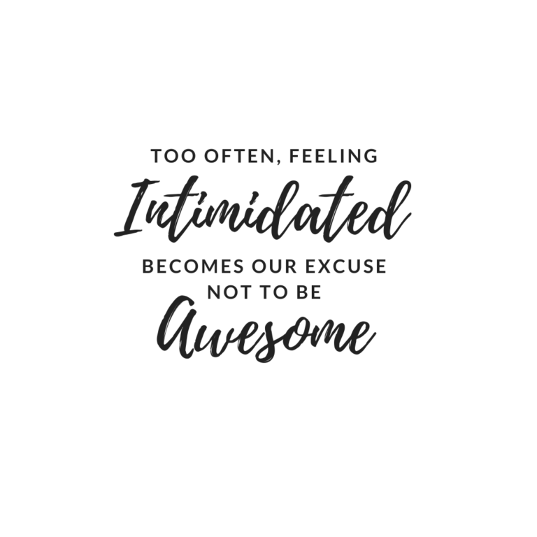 Too oftenfeeling intimidatedbecomes our excuse nottobe awesome
