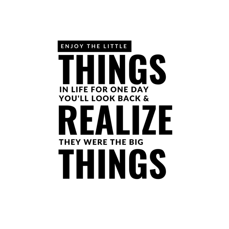 Enjoy the little things in life for one day you may look back and realize they were the big things