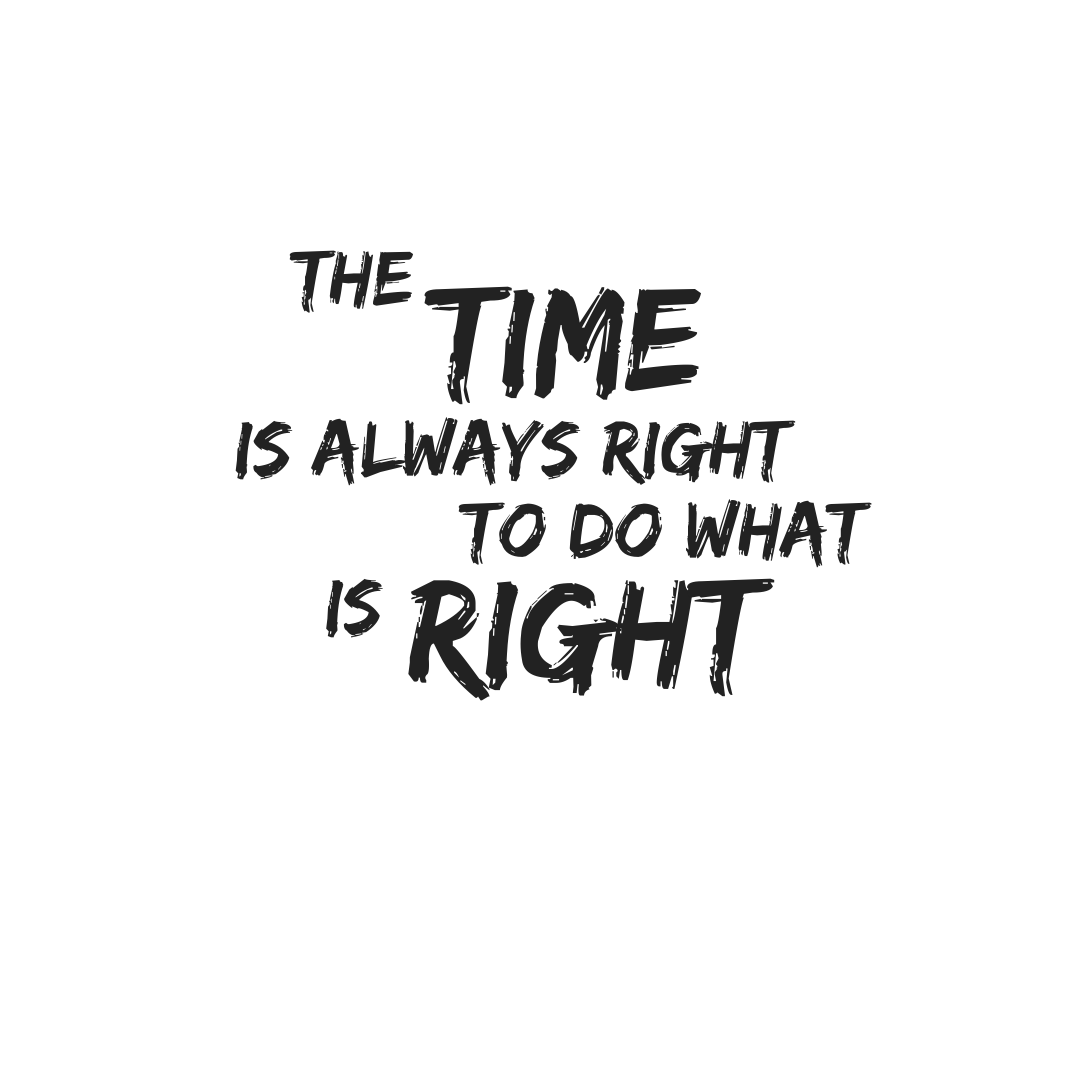 The time is always right to do right.