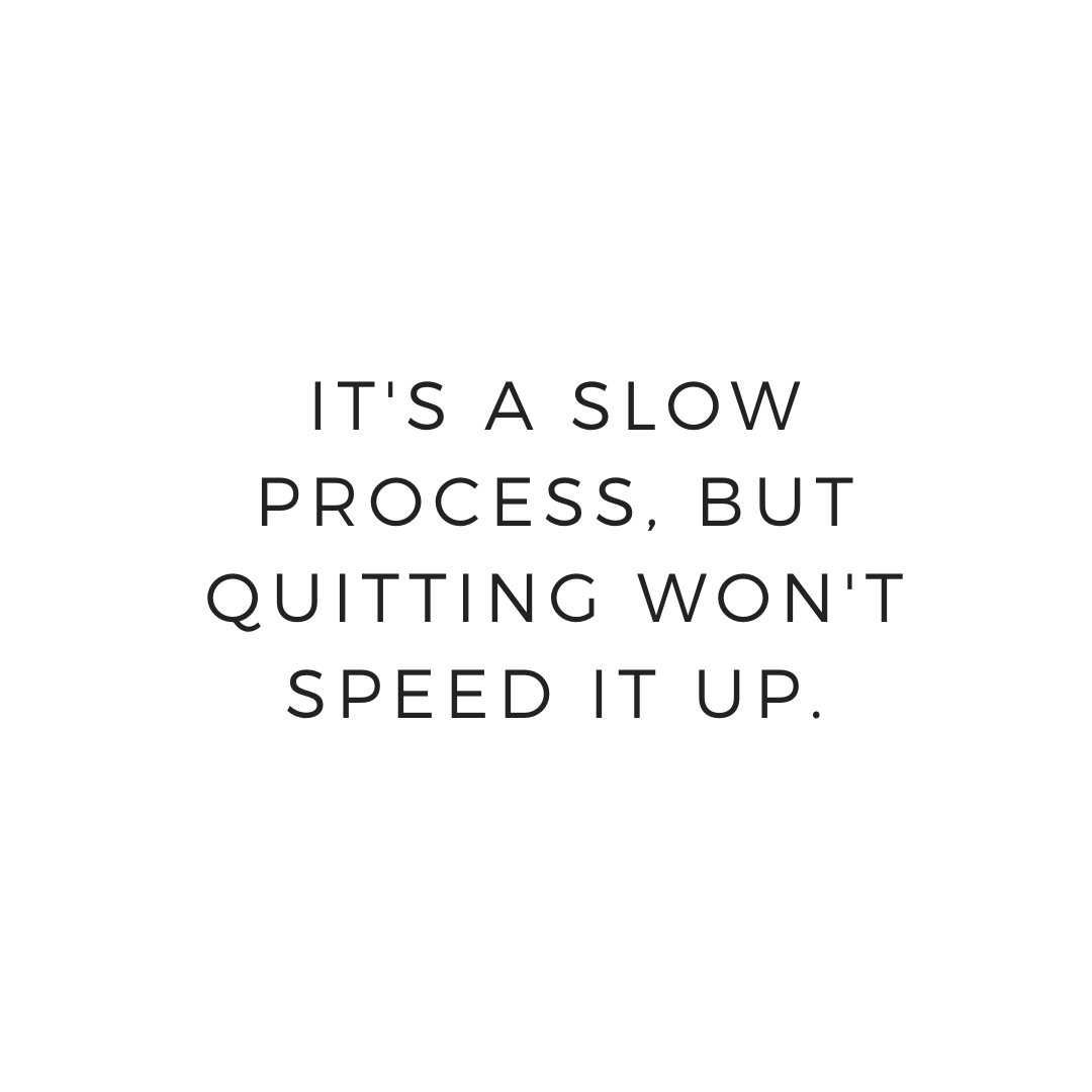 It is a slow process but quitting won't speed it up