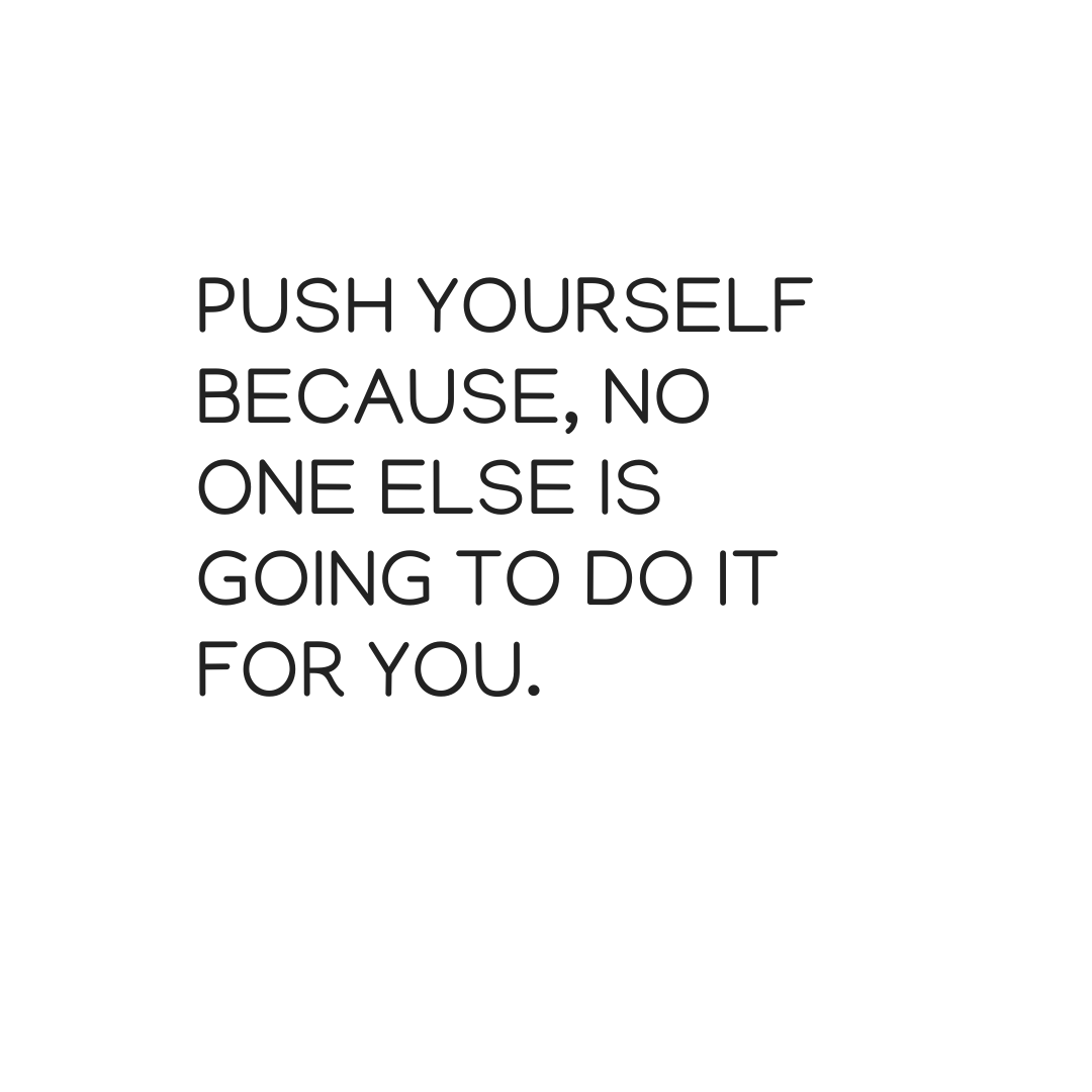 Push yourself, because no one else is going to do it for you