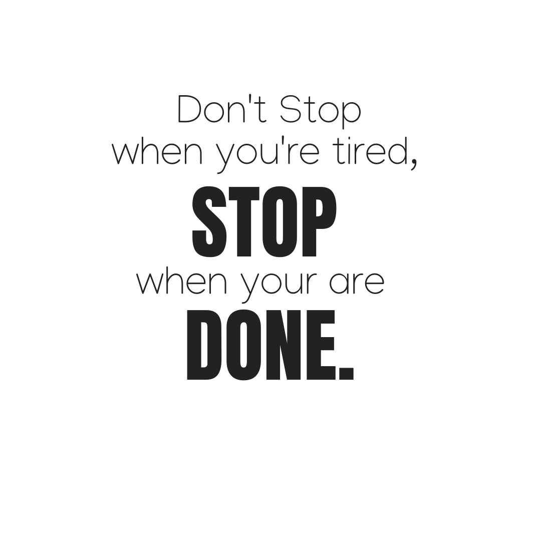 Don't Stop When You Get Tired, Stop When You Are