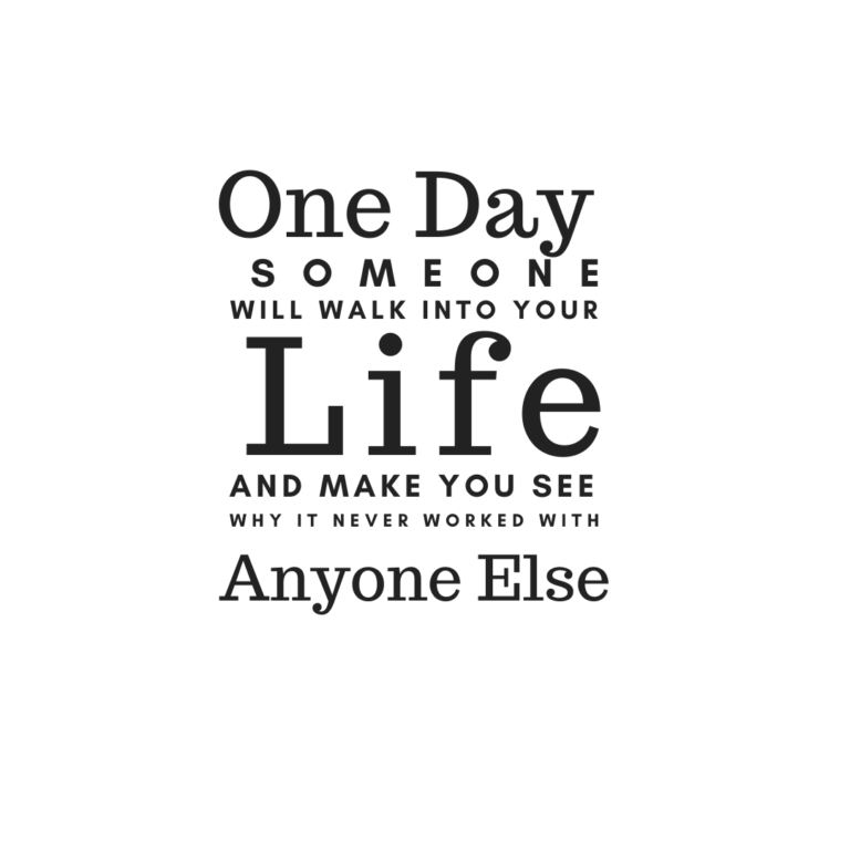 One day, someone will walk into your life and make you see why it never worked out with anyone else