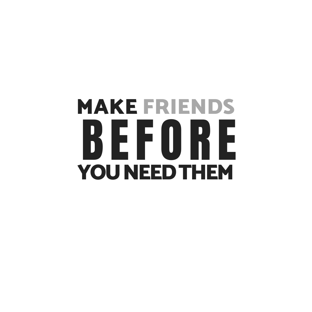 Make Friends Before You Need Them