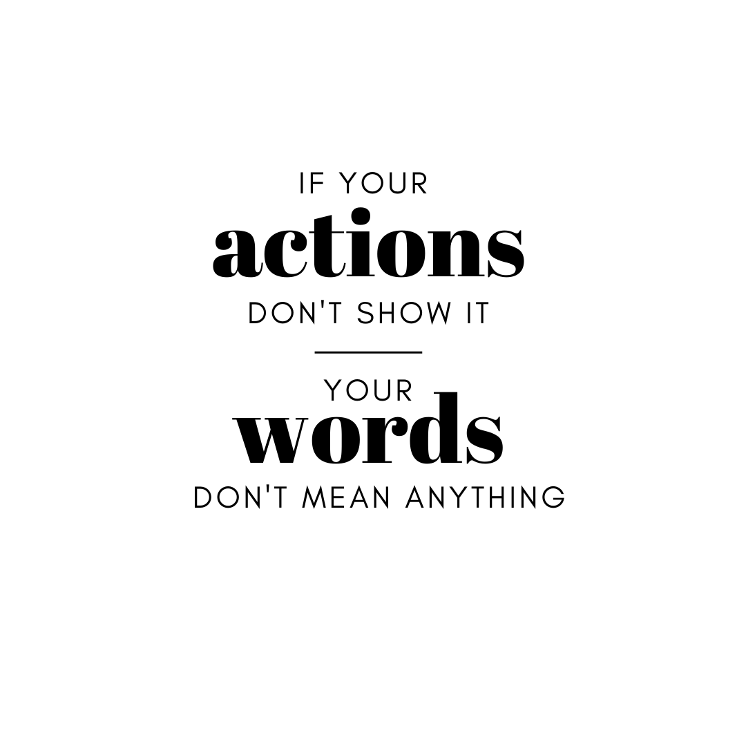 If your actions do not prove the truth of your words, then your words are nothing more than lies