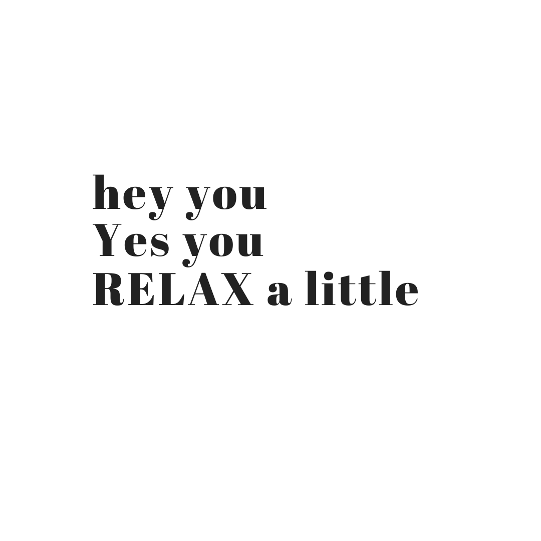 Hey You Yes you relax a little
