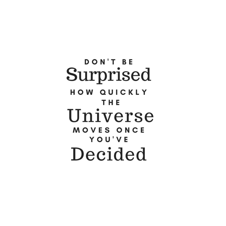 Don't be surprised at how quickly the universe will move once you have decided