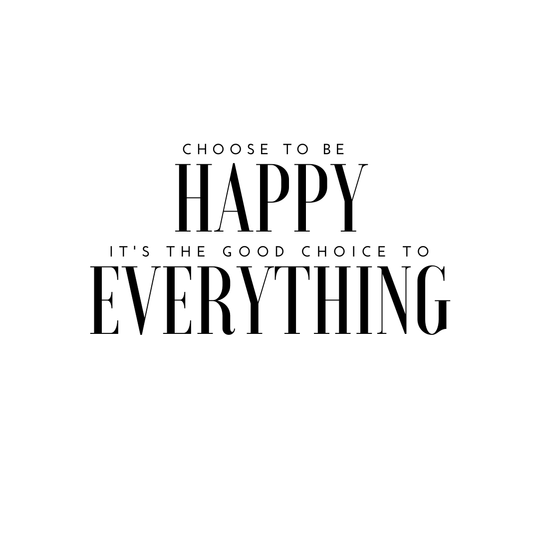 Choose to be happy it is the good choice to everything