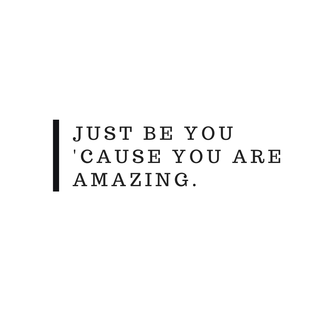 Just be You cause you are amazing