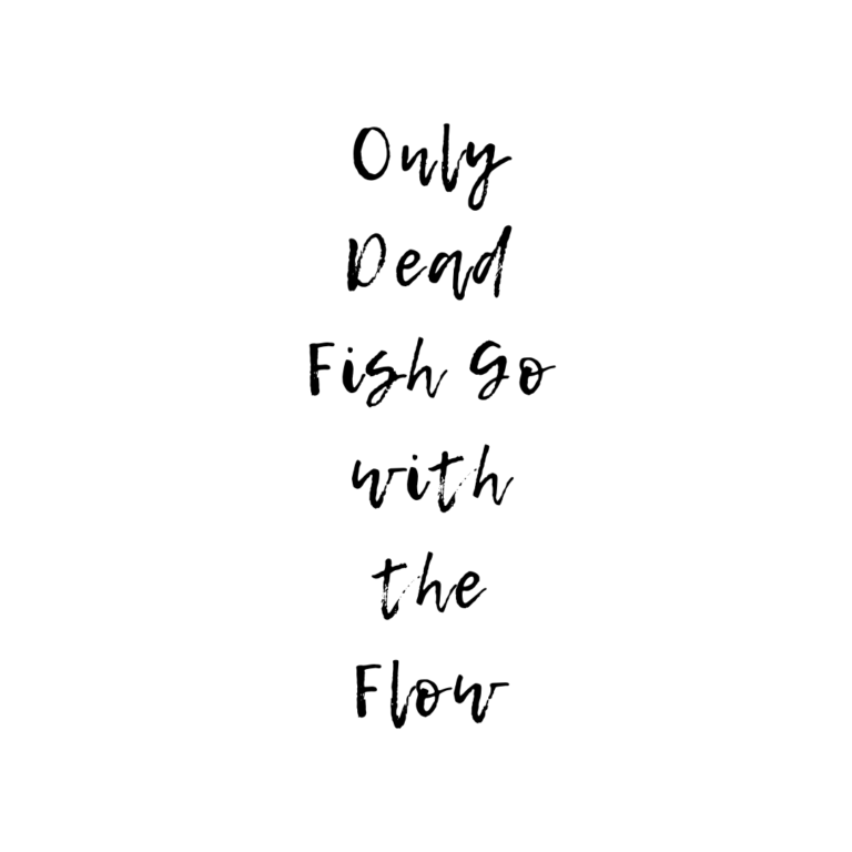 Only Dead Fish go With The Flow Quotes