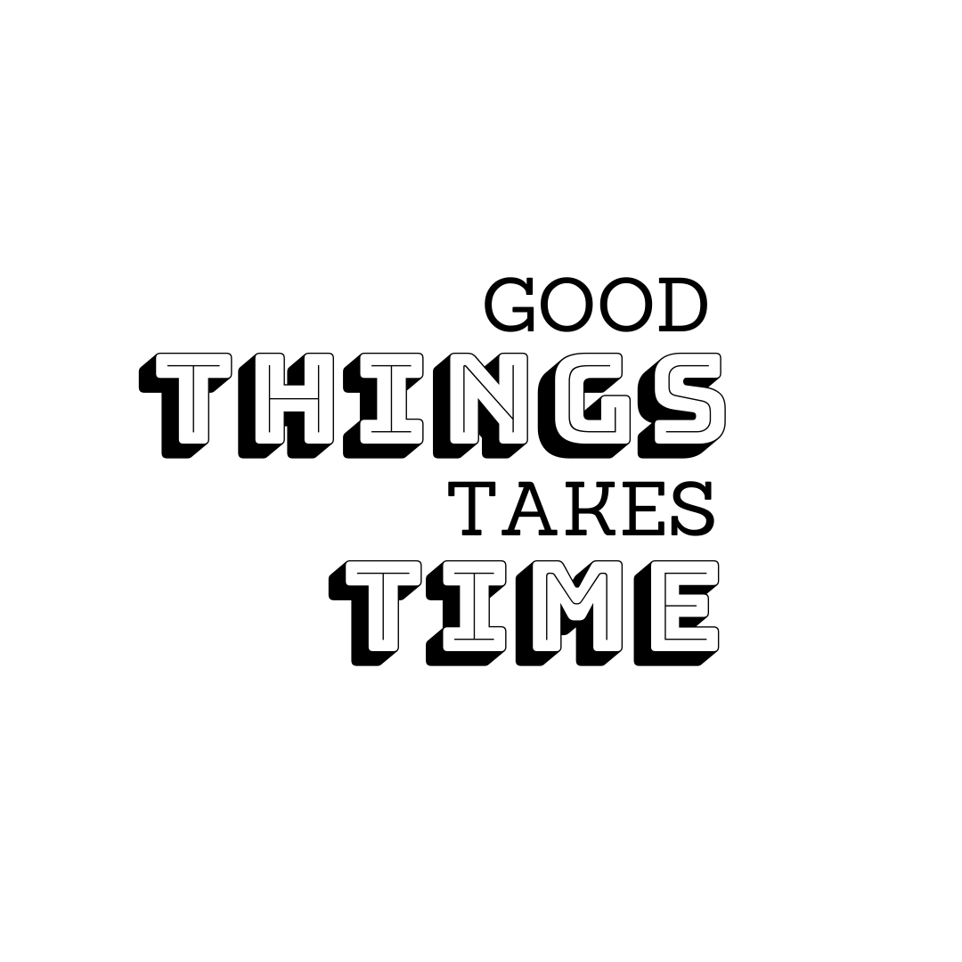 Be patient. Good things take time. If you ask me, where humans go wrong is with their lack of patience.