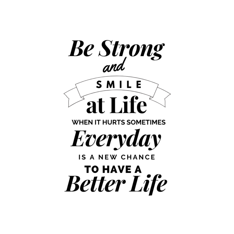Be strong and smile at life even though it hurts sometimes
