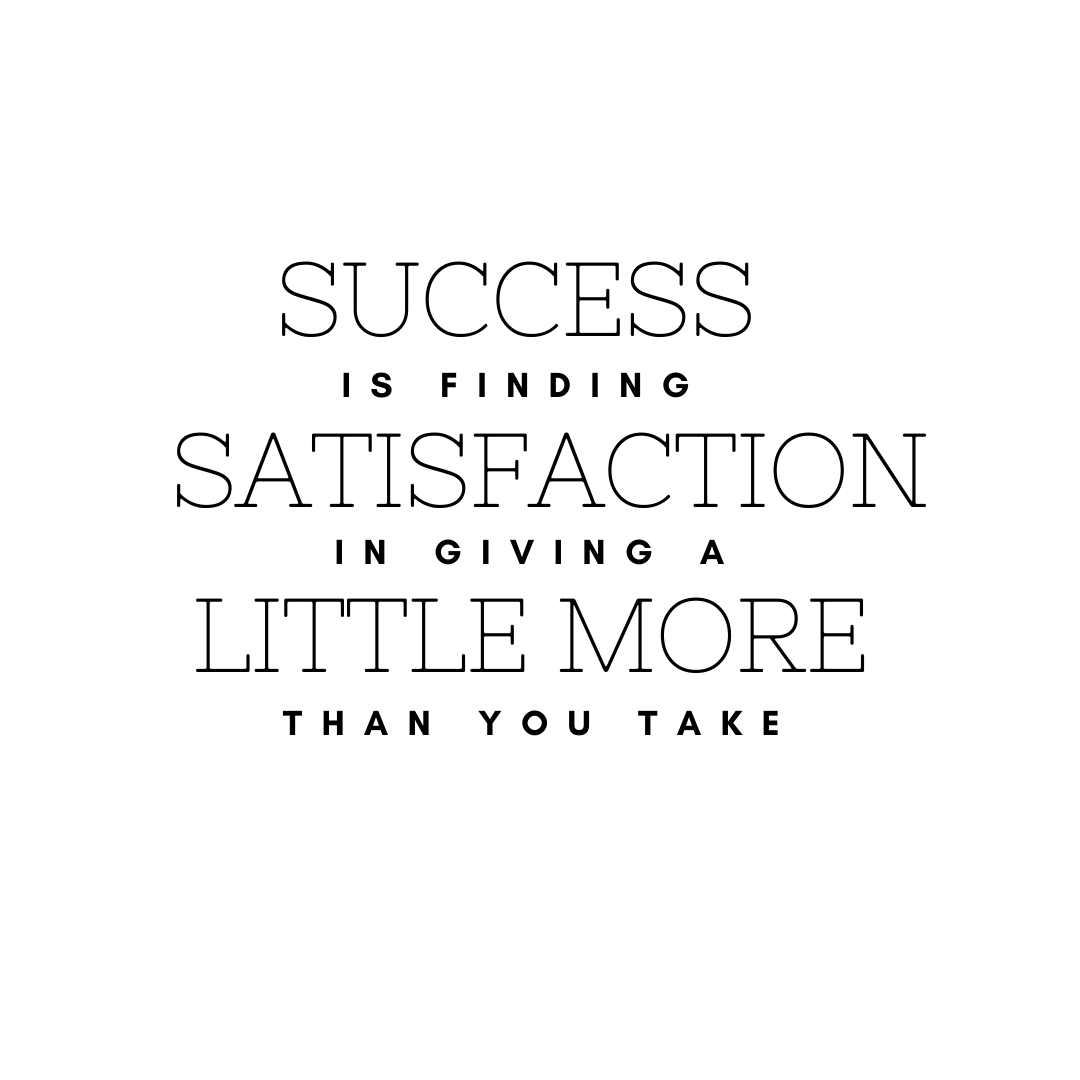 Success is finding satisfactionin giving a little more than you take