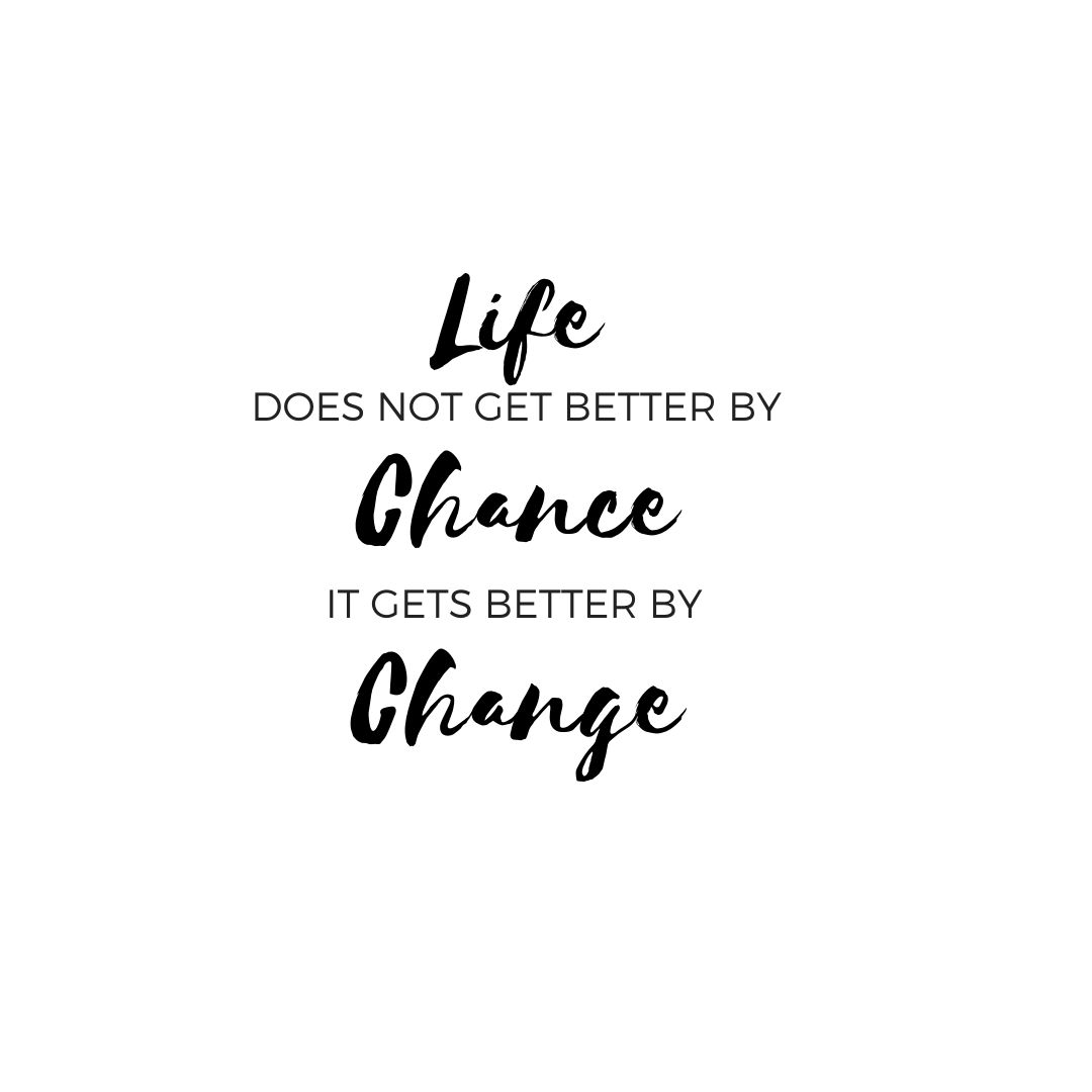 Yourlife does not get better by chance