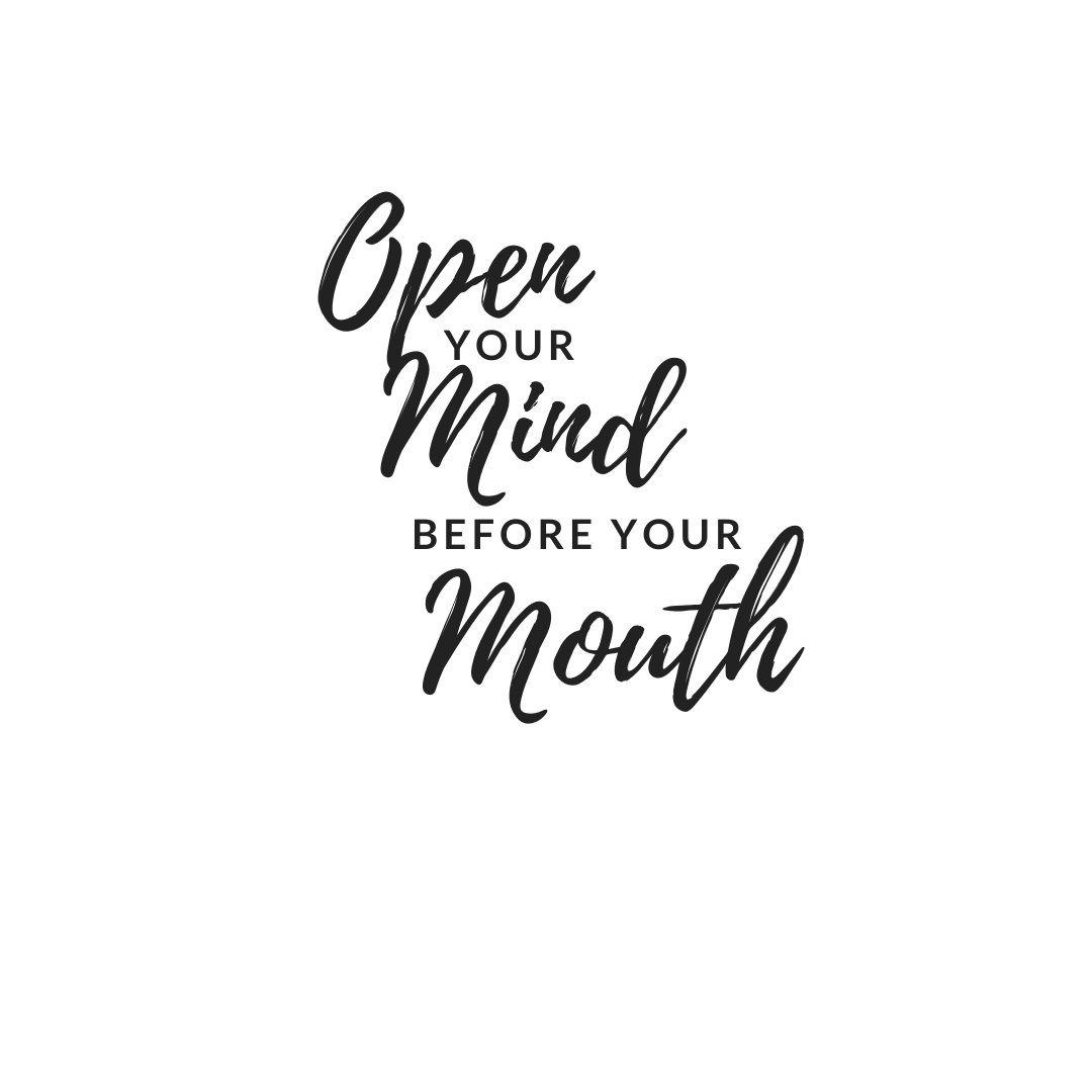 Open You mind before your mouth