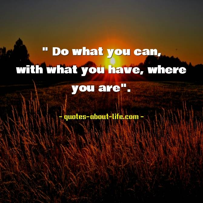Do what you can, with what you have, where you are. Theodore Roosevelt Quotes