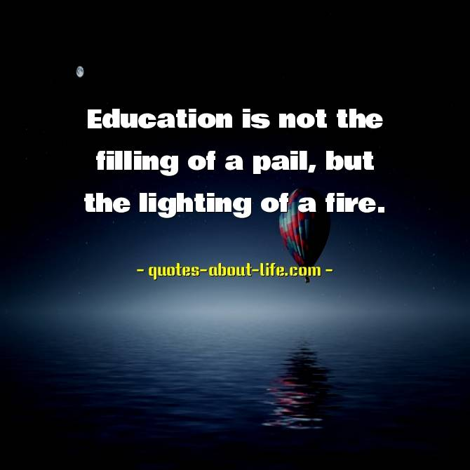 Education is not the filling of a pail, but the lighting of a fire | William Butler