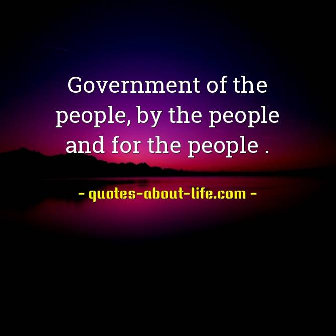 Government of the people, by the people, and for the people |Abraham Lincoln