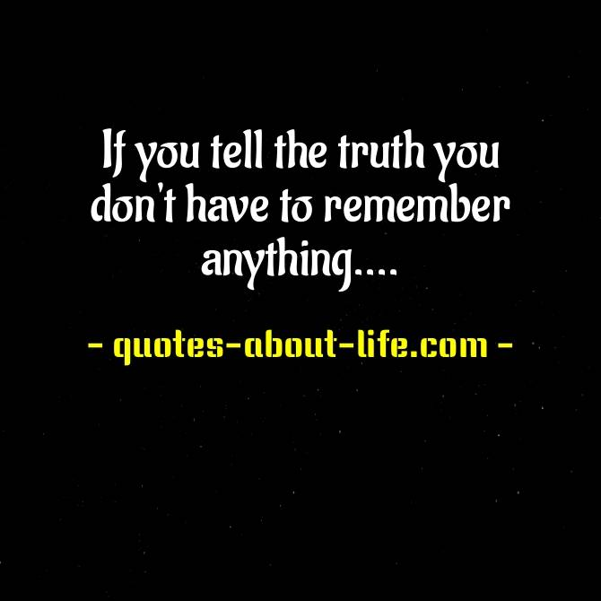 If you tell the truth you don't have to remember anything