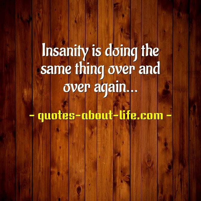 Insanity is doing the same thing over and overagain and expecting a different result