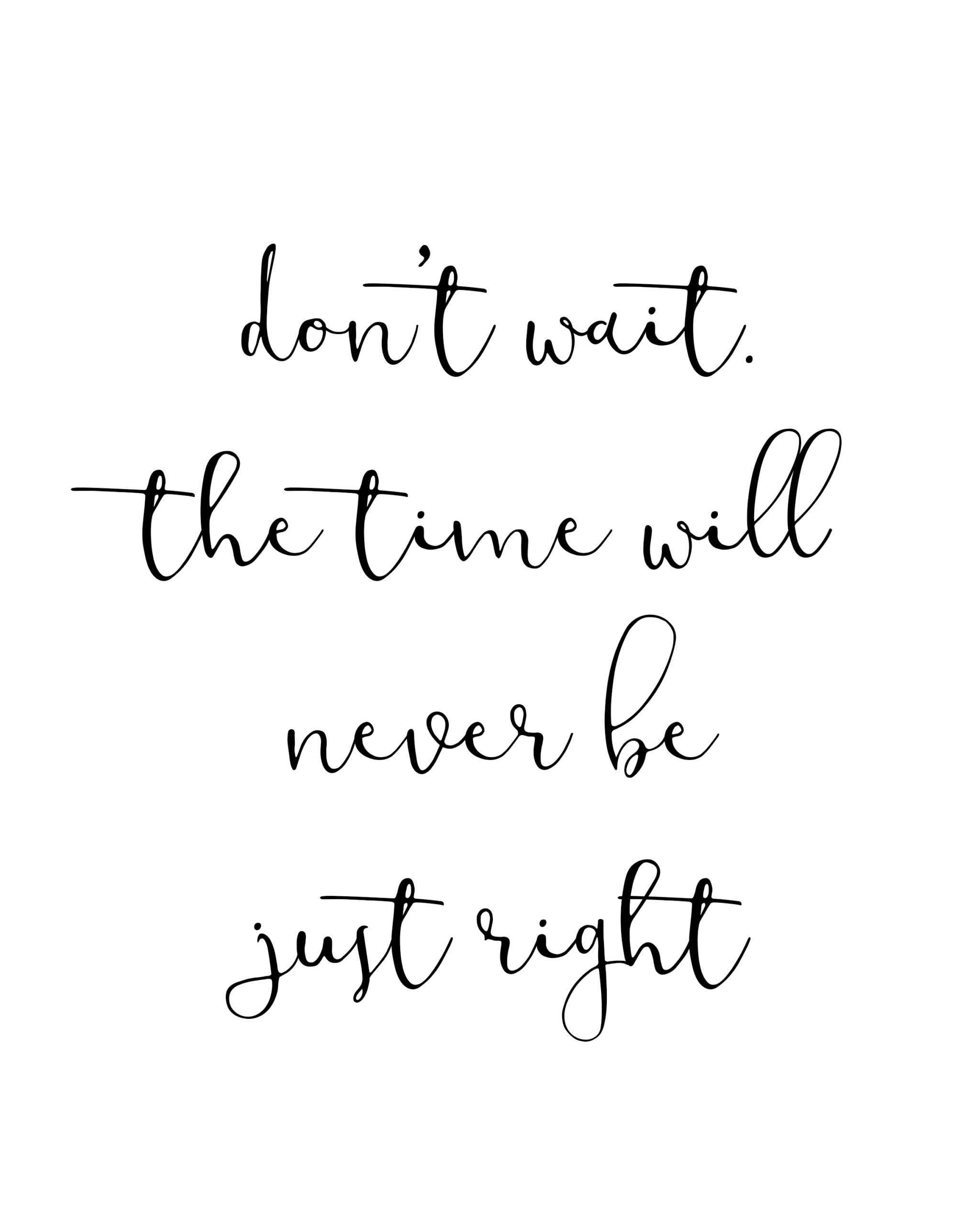 Don't wait the time will never be just right.