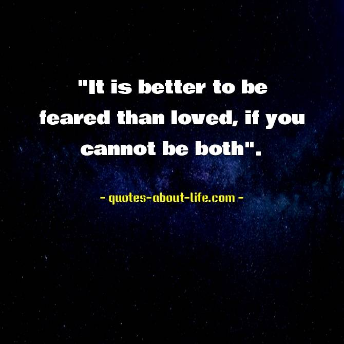 It is better to be feared than loved, if you cannot be both. Niccolo Machiavelli.