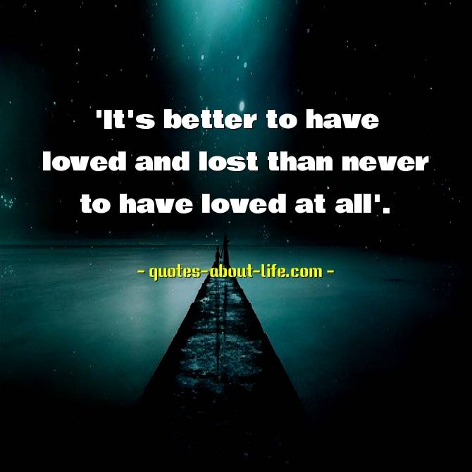 It's better to have loved and lost than never to have loved at all