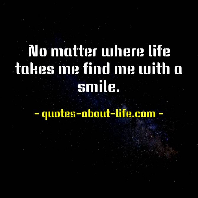 No matter where life takes me find me with a smile