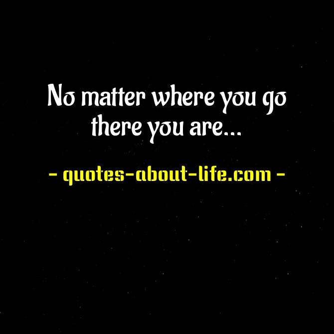 No matter where you go there you are | Quote by Confucius
