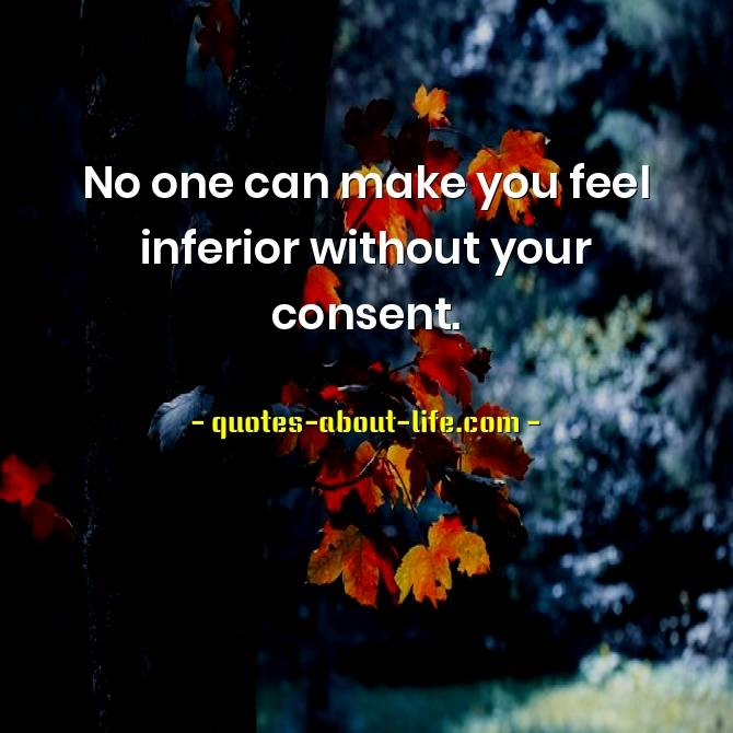 No one can make you feel inferior without your consent Eleanor Roosevelt Quotes