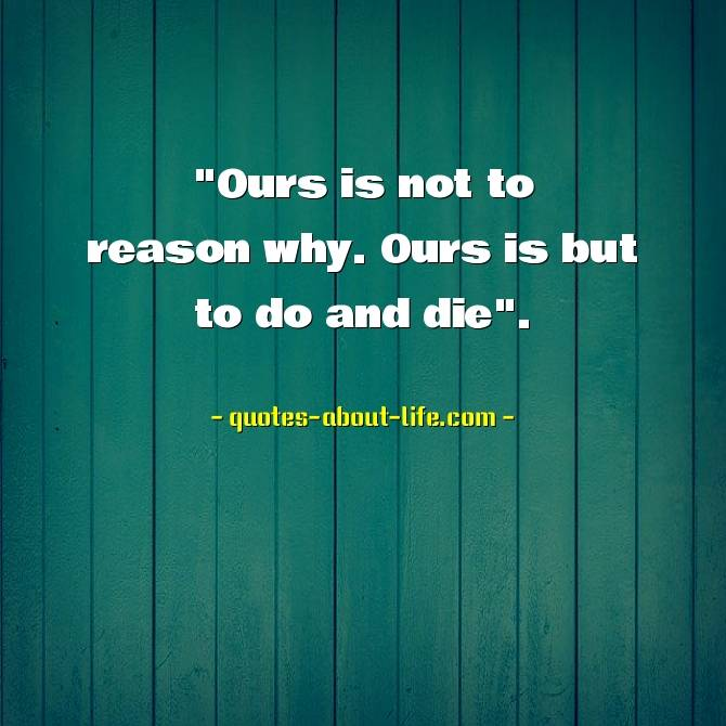 """""""Ours is not to reason why. Ours is but to do and die"""""""
