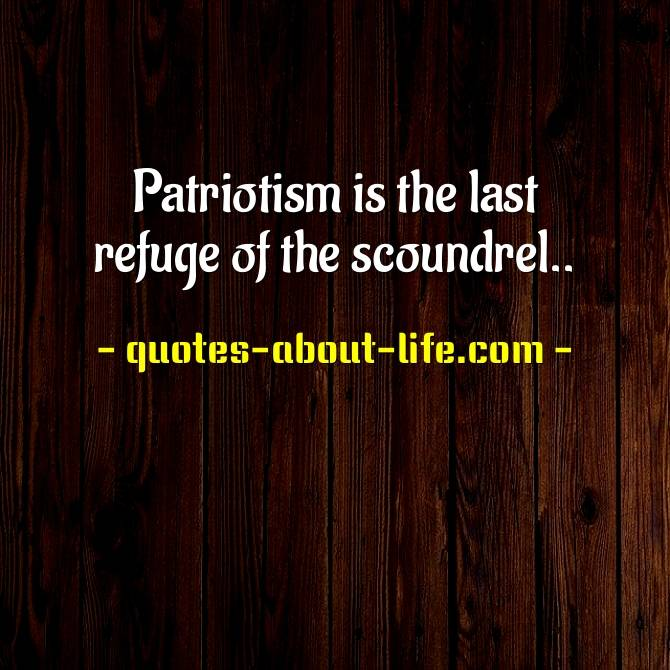Patriotism is the last refuge of the scoundrel