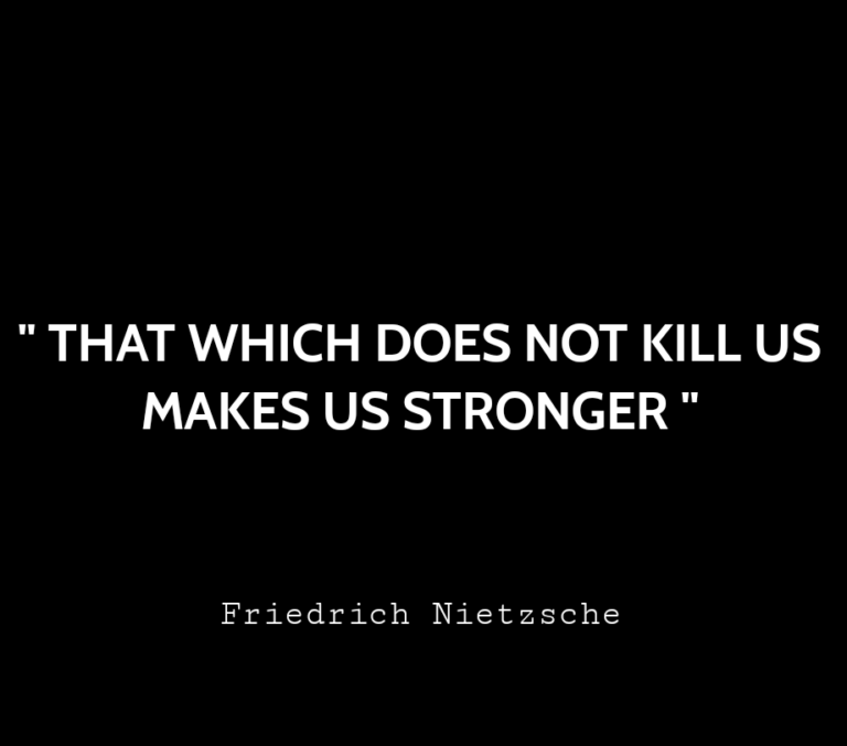 """"""" That which does not kill us makes us stronger """""""