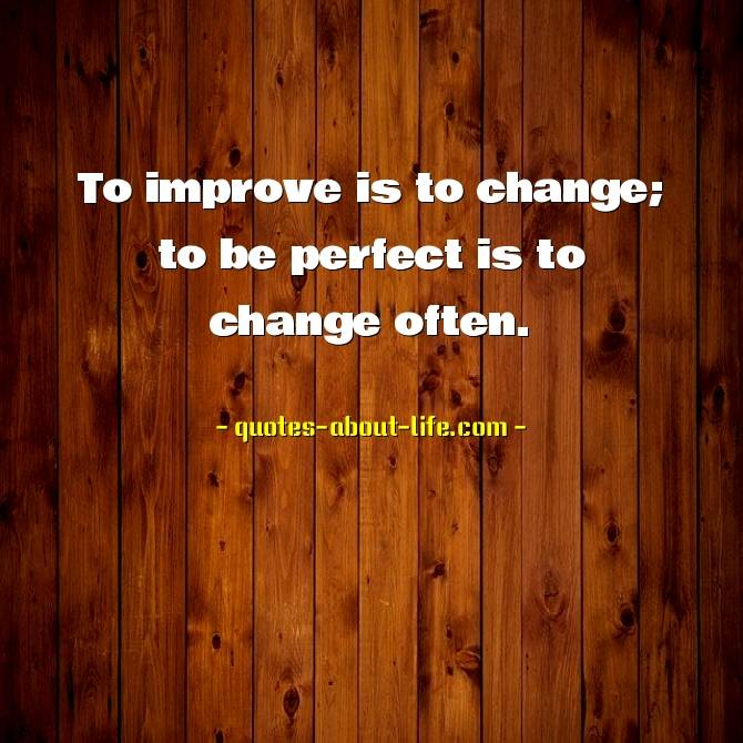 Winston S. Churchill — 'To improve is to change; to be perfect is to change often.'