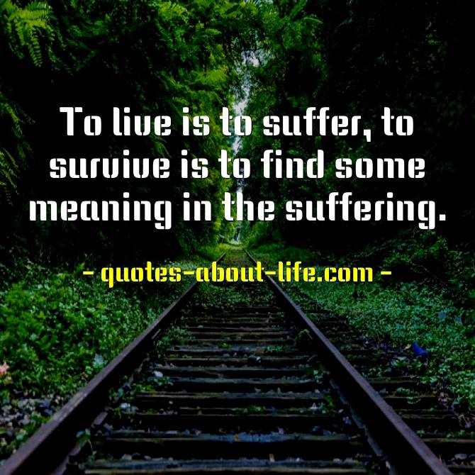 To live is to suffer, to survive is to find some meaning in the suffering
